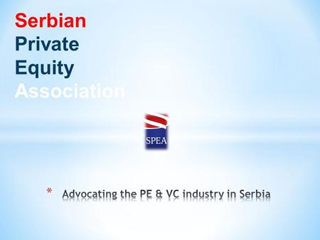 Serbian Private Equity Association. * Founded in October 2010 * Patron, Individual, Corporate, Honorary members * Investors * Lawyers * Corporate finance.