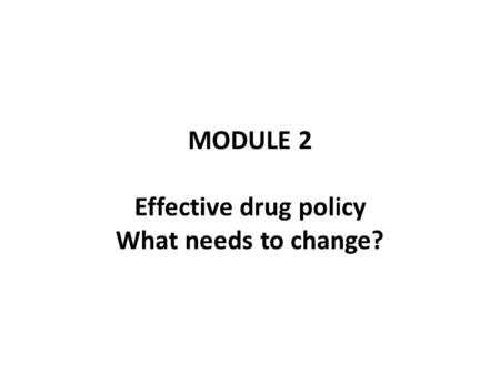 MODULE 2 Effective drug policy What needs to change?
