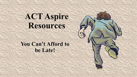 ACT Aspire Resources You Can't Afford to be Late!.