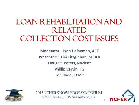 2015 NCHER KNOWLEDGE SYMPOSIUM November 4-6, 2015 San Antonio, TX Loan Rehabilitation and Related Collection Cost Issues Moderator: Lynn Heineman, ACT.