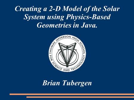 Creating a 2-D Model of the Solar System using Physics-Based Geometries in Java. Brian Tubergen.
