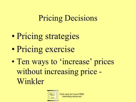 Pricing Decisions Pricing strategies Pricing exercise Ten ways to 'increase' prices without increasing price - Winkler.