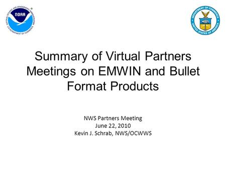 Summary of Virtual Partners Meetings on EMWIN and Bullet Format Products NWS Partners Meeting June 22, 2010 Kevin J. Schrab, NWS/OCWWS.