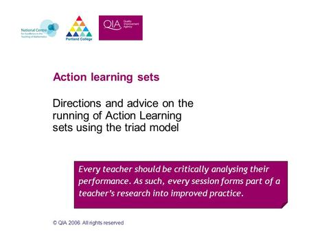 © QIA 2006. All rights reserved Action learning sets Directions and advice on the running of Action Learning sets using the triad model Every teacher should.
