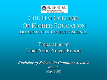C HU H AI C OLLEGE O F H IGHER E DUCATION D EPARTMENT O F C OMPUTER S CIENCE Preparation of Final Year Project Report Bachelor of Science in Computer Science.