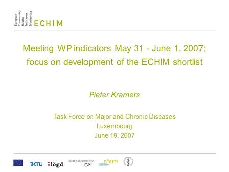 Meeting WP indicators May 31 - June 1, 2007; focus on development of the ECHIM shortlist Pieter Kramers Task Force on Major and Chronic Diseases Luxembourg.