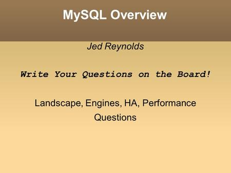 MySQL Overview Jed Reynolds Write Your Questions on the Board! Landscape, Engines, HA, Performance Questions.