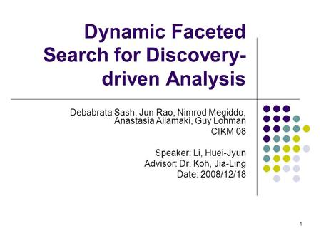 Dynamic Faceted Search for Discovery- driven Analysis Debabrata Sash, Jun Rao, Nimrod Megiddo, Anastasia Ailamaki, Guy Lohman CIKM'08 Speaker: Li, Huei-Jyun.