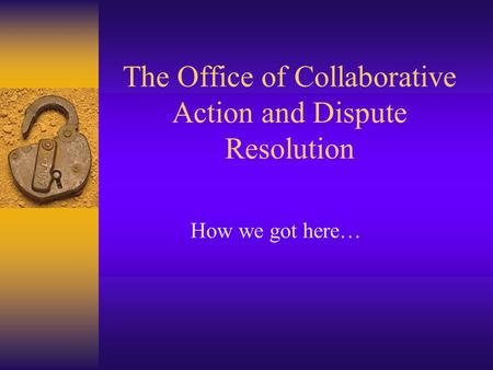 The Office of Collaborative Action and Dispute Resolution How we got here…