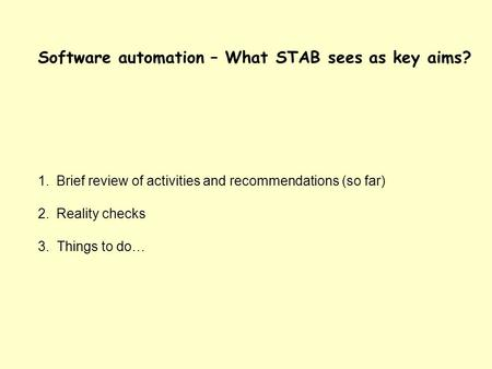 Software automation – What STAB sees as key aims? 1.Brief review of activities and recommendations (so far) 2.Reality checks 3. Things to do…