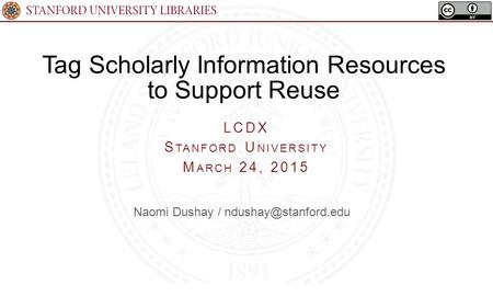 Tag Scholarly Information Resources to Support Reuse LCDX S TANFORD U NIVERSITY M ARCH 24, 2015 Naomi Dushay /