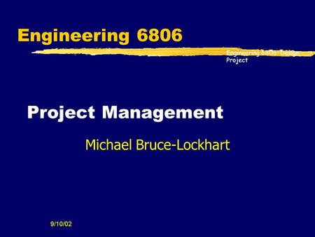 Engineering 6806: Design Project 9/10/02 Engineering 6806 Project Management Michael Bruce-Lockhart.
