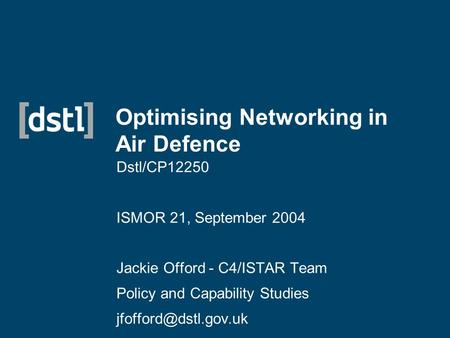 Optimising Networking in Air Defence Dstl/CP12250 ISMOR 21, September 2004 Jackie Offord - C4/ISTAR Team Policy and Capability Studies