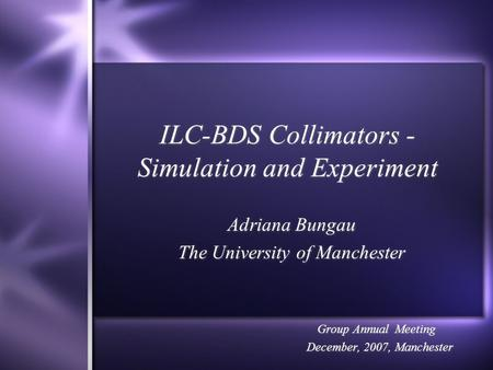 ILC-BDS Collimators - Simulation and Experiment Adriana Bungau The University of Manchester Group Annual Meeting December, 2007, Manchester Adriana Bungau.