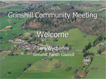 Grinshill Community Meeting Welcome Tom Wycherley Grinshill Parish Council.