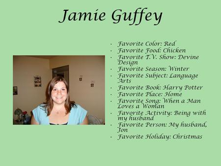 Jamie Guffey Favorite Color: Red Favorite Food: Chicken Favorite T.V. Show: Devine Design Favorite Season: Winter Favorite Subject: Language Arts Favorite.
