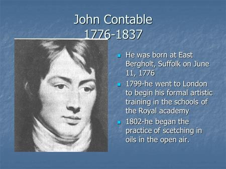 John Contable 1776-1837 He was born at East Bergholt, Suffolk on June 11, 1776 He was born at East Bergholt, Suffolk on June 11, 1776 1799-he went to London.