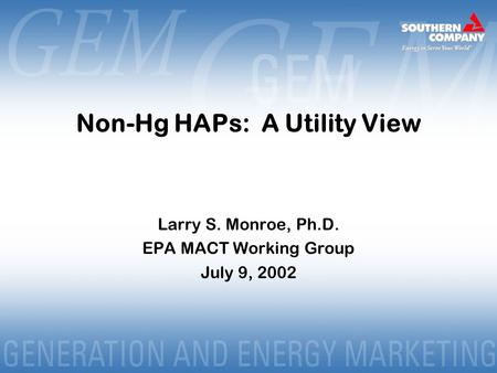 Non-Hg HAPs: A Utility View Larry S. Monroe, Ph.D. EPA MACT Working Group July 9, 2002.