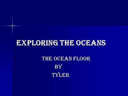 Exploring the oceans The ocean floor By Tyler. How do scientist study the ocean floor? the ocean floor can be as far to 11,000 meters down… they can't.