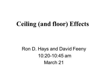 Ceiling (and floor) Effects Ron D. Hays and David Feeny 10:20-10:45 am March 21.