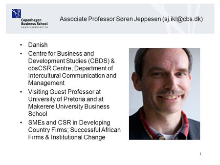 1 Associate Professor Søren Jeppesen Danish Centre for Business and Development Studies (CBDS) & cbsCSR Centre, Department of Intercultural.
