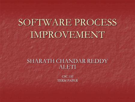 SOFTWARE PROCESS IMPROVEMENT SHARATH CHANDAR REDDY ALETI CSC 532 TERM PAPER.