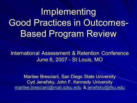 Implementing Good Practices in Outcomes- Based Program Review International Assessment & Retention Conference June 8, 2007 - St Louis, MO Marilee Bresciani,