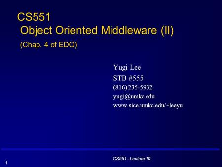 CS551 - Lecture 10 1 CS551 Object Oriented Middleware (II) (Chap. 4 of EDO) Yugi Lee STB #555 (816) 235-5932