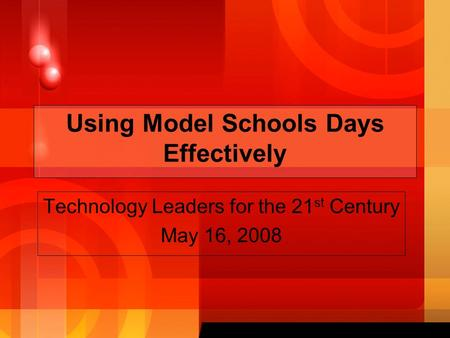 Using Model Schools Days Effectively Technology Leaders for the 21 st Century May 16, 2008.