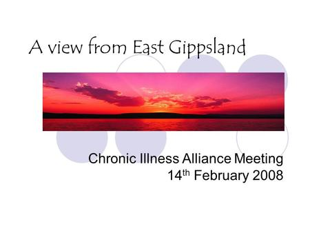 A view from East Gippsland Chronic Illness Alliance Meeting 14 th February 2008.