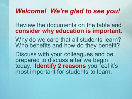Welcome! We're glad to see you! Review the documents on the table and consider why education is important. Why do we care that all students learn? Who.