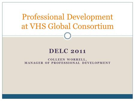 DELC 2011 COLLEEN WORRELL, MANAGER OF PROFESSIONAL DEVELOPMENT Professional Development at VHS Global Consortium.