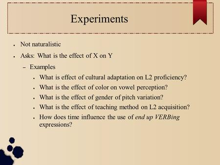 Experiments ● Not naturalistic ● Asks: What is the effect of X on Y – Examples ● What is effect of cultural adaptation on L2 proficiency? ● What is the.