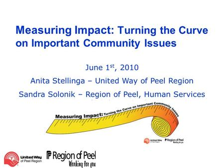 Measuring Impact: Turning the Curve on Important Community Issues June 1 st, 2010 Anita Stellinga – United Way of Peel Region Sandra Solonik – Region of.