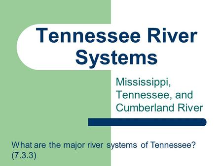 Tennessee River Systems Mississippi, Tennessee, and Cumberland River What are the major river systems of Tennessee? (7.3.3)