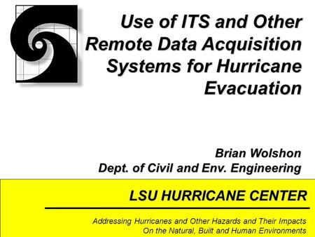 LSU HURRICANE CENTER Addressing Hurricanes and Other Hazards and Their Impacts On the Natural, Built and Human Environments Use of ITS and Other Remote.