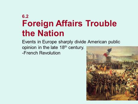6.2 Foreign Affairs Trouble the Nation Events in Europe sharply divide American public opinion in the late 18 th century. -French Revolution NEXT.