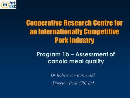 Cooperative Research Centre for an Internationally Competitive Pork Industry Program 1b – Assessment of canola meal quality Dr Robert van Barneveld, Director,