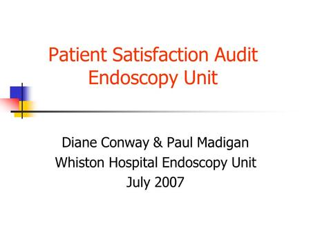 Patient Satisfaction Audit Endoscopy Unit Diane Conway & Paul Madigan Whiston Hospital Endoscopy Unit July 2007.
