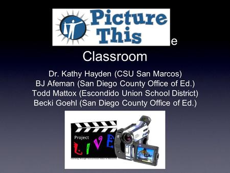 Video Production in the Classroom Dr. Kathy Hayden (CSU San Marcos) BJ Afeman (San Diego County Office of Ed.) Todd Mattox (Escondido Union School District)