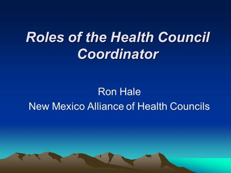 Roles of the Health Council Coordinator Ron Hale New Mexico Alliance of Health Councils.