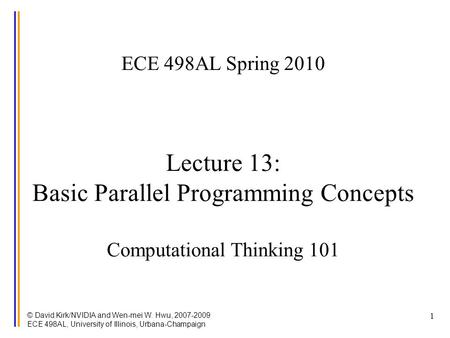 © David Kirk/NVIDIA and Wen-mei W. Hwu, 2007-2009 ECE 498AL, University of Illinois, Urbana-Champaign 1 ECE 498AL Spring 2010 Lecture 13: Basic Parallel.