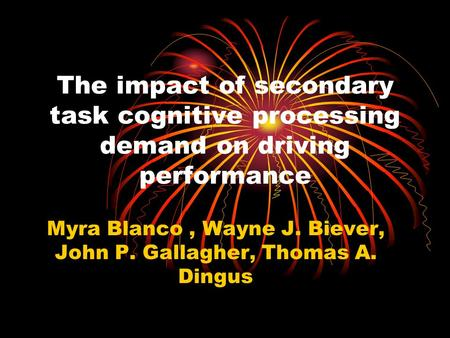 The impact of secondary task cognitive processing demand on driving performance Myra Blanco, Wayne J. Biever, John P. Gallagher, Thomas A. Dingus.