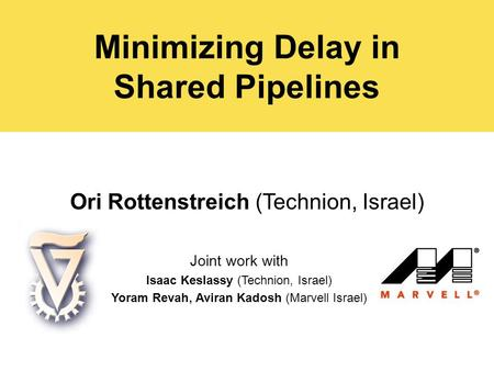 Minimizing Delay in Shared Pipelines Ori Rottenstreich (Technion, Israel) Joint work with Isaac Keslassy (Technion, Israel) Yoram Revah, Aviran Kadosh.