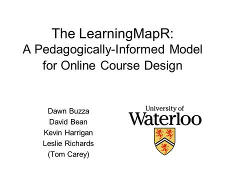 The LearningMapR: A Pedagogically-Informed Model for Online Course Design Dawn Buzza David Bean Kevin Harrigan Leslie Richards (Tom Carey)