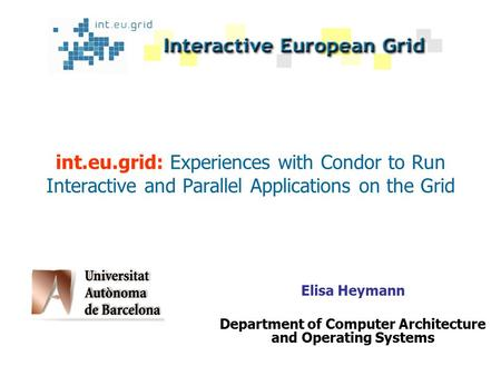 Int.eu.grid: Experiences with Condor to Run Interactive and Parallel Applications on the Grid Elisa Heymann Department of Computer Architecture and Operating.