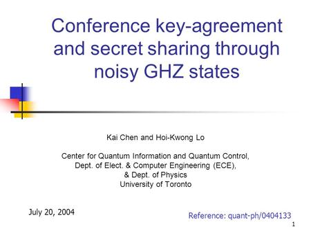 1 Conference key-agreement and secret sharing through noisy GHZ states Kai Chen and Hoi-Kwong Lo Center for Quantum Information and Quantum Control, Dept.