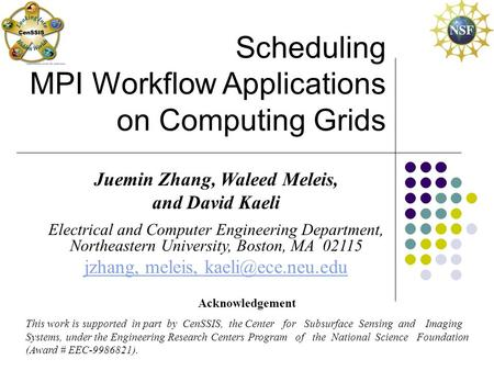Scheduling MPI Workflow Applications on Computing Grids Juemin Zhang, Waleed Meleis, and David Kaeli Electrical and Computer Engineering Department, Northeastern.
