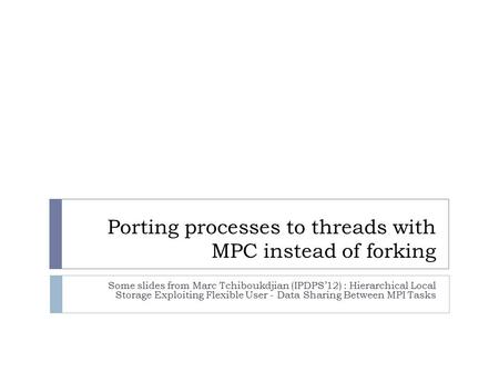 Porting processes to threads with MPC instead of forking Some slides from Marc Tchiboukdjian (IPDPS'12) : Hierarchical Local Storage Exploiting Flexible.