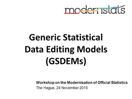 Generic Statistical Data Editing Models (GSDEMs) Workshop on the Modernisation of Official Statistics The Hague, 24 November 2015.